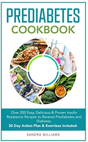 Prediabetes Cookbook: Over 200 Easy, Delicious & Proven Insulin Resistance Recipes to Reverse Prediabetes and Diabetes. 30 Day Action Plan & Exercises Included.