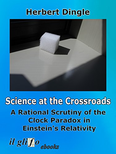 Science at the Crossroads: A Rational Scrutiny of the Clock Paradox in Einstein's Relativity by [Herbert Dingle]