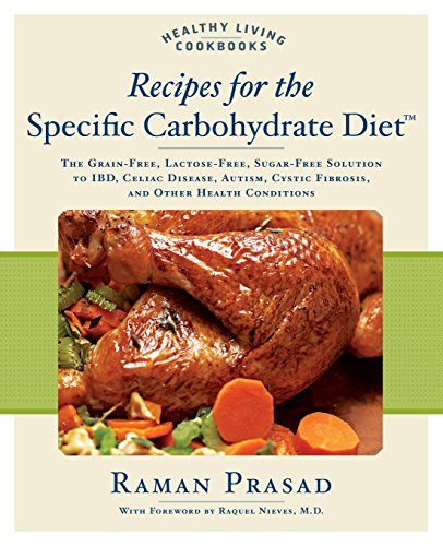 Recipes for the Specific Carbohydrate Diet: The Grain-Free, Lactose-Free, Sugar-Free Solution to IBD, Celiac Disease, Autism, Cystic Fibrosis, and Other Health Conditions (Healthy Living Cookbooks) by Raman Prasad