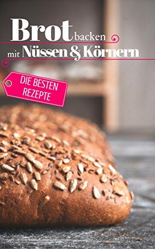 Read Brot backen mit Nüssen & Körnern - Die besten Rezepte für Anfänger und Fortgeschrittene: Das Rez [W.O.R.D]