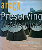 img - for ARCCA : Preserving Modernism : Articles-Technical Challenges of Preserving Modern Building; Preserving Works of R. M. Schindler; Three Building of William Wurster in Niles CA; book / textbook / text book