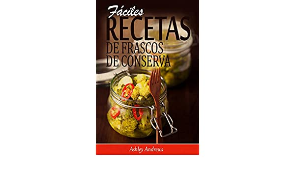 Amazon.com: Fáciles Recetas de Frascos de Conserva (Spanish Edition) eBook: Ashley Andrews, David Arieta Galván: Kindle Store