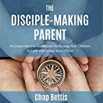 The Disciple-Making Parent: A Comprehensive Guidebook for Raising Your Children to Love and Follow Jesus Christ | Chap Bettis