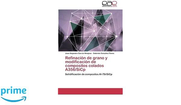 Refinación de grano y modificación de compositos colados A356/SiCp: Solidificación de compositos Al-7Si/SiCp (Spanish Edition): José Alejandro García ...