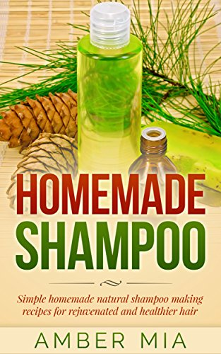 Homemade Shampoo: Simple Homemade Natural Shampoo Making Recipes for Rejuvenated and Healthier Hair (Homemade Shampoo, Homemade Beauty Products, Shampoo Shampoo Recipes, Natural, Organic Book 1) by [Mia, Amber]
