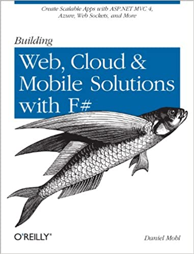 Building Web, Cloud, and Mobile Solutions with F#: Create Scalable Apps with ASP.NET MVC 4, Azure, Web Sockets, and More Free Download From English