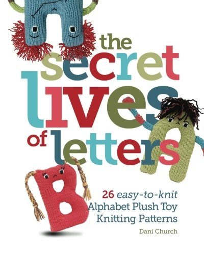 Toy Pattern - The Secret Lives of Letters: 26 easy-to-knit Alphabet Plush Toy Knitting Patterns