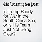 Is Trump Ready for War in the South China Sea, or Is His Team Just Not Being Clear? | Simon Denyer