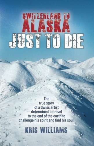 Download Switzerland To Alaska: Just To Die: One man's journey of self-discovery in the Alaskan wilderness PDF ePub book