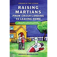 Raising Martians - from Crash-landing to Leaving Home: How to Help a Child with Asperger Syndrome or High-Functioning…