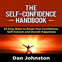 The Self-Confidence Handbook: 15 Easy Ways to Boost Your Confidence, Self-Esteem, and Overall Happiness Audiobook by Dan Johnston Narrated by Greg Zarcone