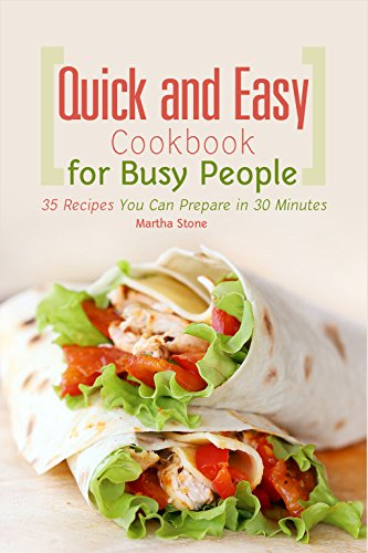 Quick and Easy Cookbook for Busy People: 35 Recipes You Can Prepare in 30 Minutes by Martha Stone