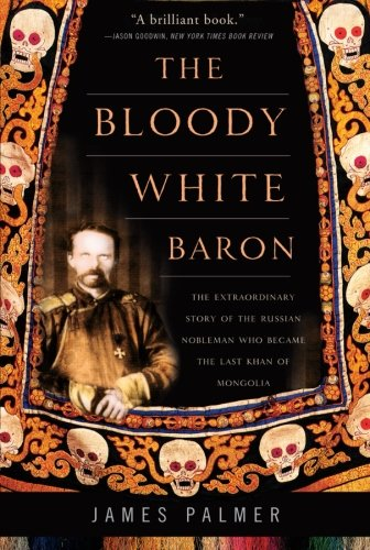 The Bloody Innocent Baron: The Extraordinary Story of the Russian Nobleman Who Became the Last Khan of Mongolia