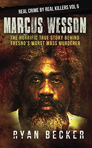 Marcus Wesson: The Horrific True Story  Behind Fresno?s Worst Mass Murderer (Real Crime By Real Killers) (Volume 6)