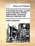 In Euripidis Hecubam, Londini Nuper Publicatam, Diatribe Extemporalis Composuit Gilbertus Wakefield, a B, Gilbert Wakefield, 1171100213