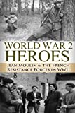 World War 2 Heroes: Jean Moulin & The French Resistance Forces in WWII (The Stories of WWII) (Volume 6)