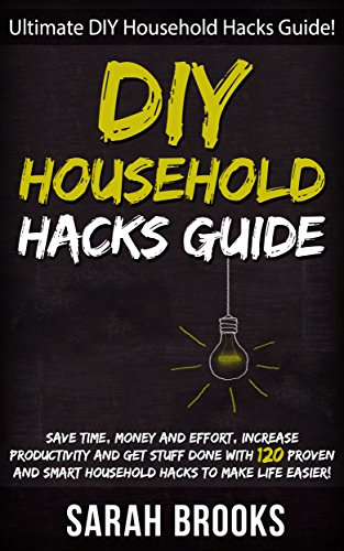 DIY Household Hacks: Ultimate DIY Household Hacks Guide! - Save Time, Money And Effort, Increase Productivity And Get Stuff Done With 120 Proven And Smart ... Feng Shui, Simpilfy, Bedroom Makeover) by [Brooks, Sarah]