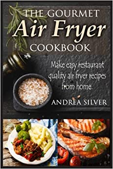The Gourmet Air Fryer Cookbook: Make Easy Restaurant Quality Air Fryer Recipes From Home: Volume 1 (Andrea Silver Healthy Recipes)
