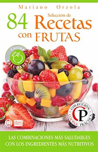 SELECCIÓN DE 84 RECETAS CON FRUTAS: Las combinaciones más saludables con los ingredientes más nutritivos