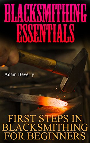 Blacksmithing Essentials: First Steps In Blacksmithing For Beginners by [Beverly, Adam]
