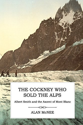 The Cockney Who Sold the Alps: Albert Smith and the Ascent of Mont Blanc by Alan McNee (2015-05-14)