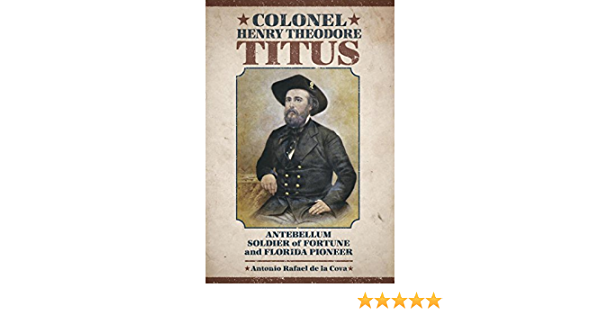 Amazon Com Colonel Henry Theodore Titus Antebellum Soldier Of Fortune And Florida Pioneer Non Series Ebook De La Cova Antonio Rafael Kindle Store