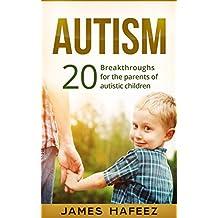 Autism: 20 Breakthroughs for the Parents of Autistic Children (Autistic mind, Autistic Spectrum Disorder, Autism Revolution)