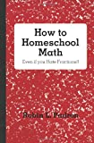 How to Homeschool Math - Even if you Hate Fractions!!, Robin Padron, 146367354X