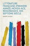 Littérature Française (Première Année) Moyen-Âge, Renaissance, Dix-Septième Siècle (French Edition)