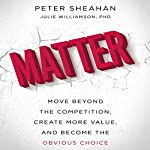 Matter: Move Beyond the Competition, Create More Value, and Become the Obvious Choice | Peter Sheahan,Julie Williamson