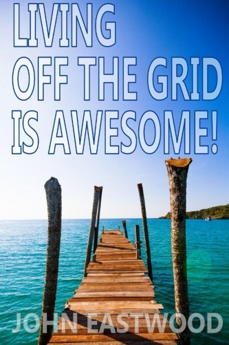 Living Off The Grid Is Awesome: The Prepper's Guide to Off the Grid Survival for a Stress Free, Self Sufficient and Happy Lifestyle