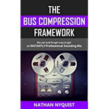 The Bus Compression Framework: The set and forget way to get an INSTANTLY professional sounding mix (Audio Engineering, Music Production, Sound Design & Mixing Audio Series: Book 3)