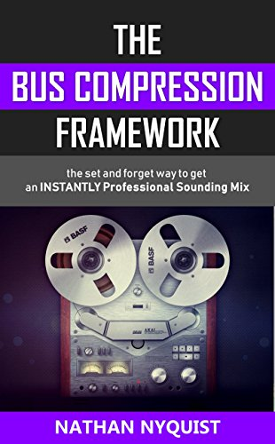 Pdf eBooks The Bus Compression Framework: The set and forget way to get an INSTANTLY professional sounding mix (Audio Engineering, Music Production, Sound Design & Mixing Audio Series: Book 3)