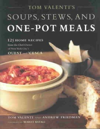 Tom Valentis Soups Stews And One Pot Meals 125 Home Recipes From The Chef Owner Of New York Citys Ouest And Cesca Tom Valentis Soups Stews And One Pot Meals