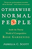 Amazon / Brand: Algonquin Books: Otherwise Normal People Inside the Thorny World of Competitive Rose Gardening (Aurelia C. Scott)