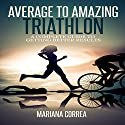 Average to Amazing Triathlon: A Complete Guide to Getting Better Results Audiobook by Mariana Correa Narrated by Rudi Novem