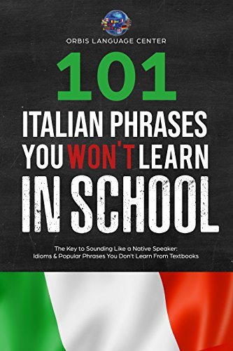 101 Italian Phrases You Won't Learn in School: The Key to Sounding Like a Native Speaker: Idioms & Popular Phrases You Don't Learn from Textbooks. Rapidly ... (Beginner--Fluent) (English Edition)