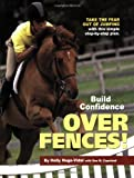 Build Confidence over Fences! : Take the Fear Out of Jumping with This Simple Step-By-Step Plan, Hugo-Vidal, Holly and Copeland, Sue M., 1929164300