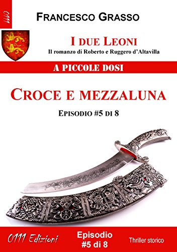 I due Leoni - Croce e mezzaluna - ep. #5 di 8: Il romanzo di Roberto e Ruggero d'Altavilla (I due Leoni - Il romanzo di Roberto e Ruggero d'Altavilla) (Italian Edition) ()