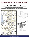 Texas Land Survey Maps for Rusk County, Texas : With Roads, Railways, Waterways, Towns, Cemeteries and Including Cross-referenced Data from the General Land Office and Texas Railroad Commission, Boyd, Gregory A., 1420350056