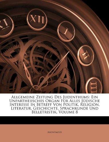 Allgemeine Zeitung Des Judenthums: Ein Unpartheiisches Organ Für Alles Jüdische Interesse In Betreff Von Politik, Religion, Literatur, Geschichte, ... Und Belletristik, Volume 8 (German Edition) PDF
