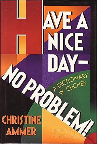 Have a Nice Day- No Problem! A Dictionary of Clichés: Ammer, Christine:  9780525933946: Amazon.com: Books