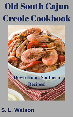 Old South Cajun Creole Cookbook: Down Home Southern Recipes! (Southern Cooking Recipes Book 50)