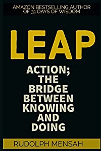LEAP: ACTION; THE BRIDGE BETWEEN KNOWING AND DOING (GETTING THINGS DONE)