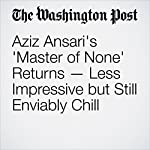 Aziz Ansari's 'Master of None' Returns — Less Impressive but Still Enviably Chill | Hank Stuever