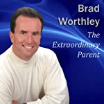 The Extraordinary Parent: 10 Simple Steps to Raising Positive Children | Brad Worthley