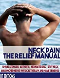 NECK PAIN: THE RELIEF MANUAL: Spinal Stenosis, Arthritis, Herniated disc, Stiff neck and Pinched Nerve Physical Therapy and Home Remedies