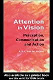 Attention in Vision : Perception, Communication and Action, Heijden, A. H. C. Van Der, 1841693480