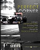 The Perfect Corner: A Driver's Step-By-Step Guide to Finding Their Own Optimal Line Through the Physics of Racing (The Science of Speed)