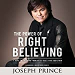 The Power of Right Believing: 7 Keys to Freedom from Fear, Guilt, and Addiction | Joseph Prince